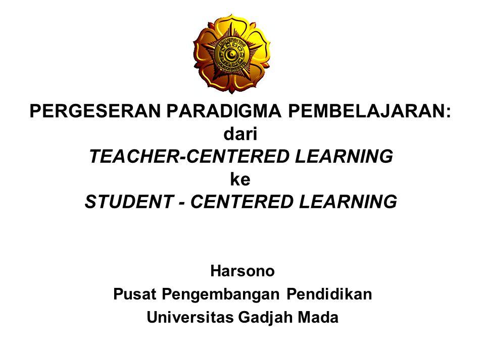 PERGESERAN PARADIGMA PEMBELAJARAN: dari TEACHER-CENTERED LEARNING ke STUDENT - CENTERED LEARNING Harsono Pusat Pengembangan Pendidikan Universitas Gad