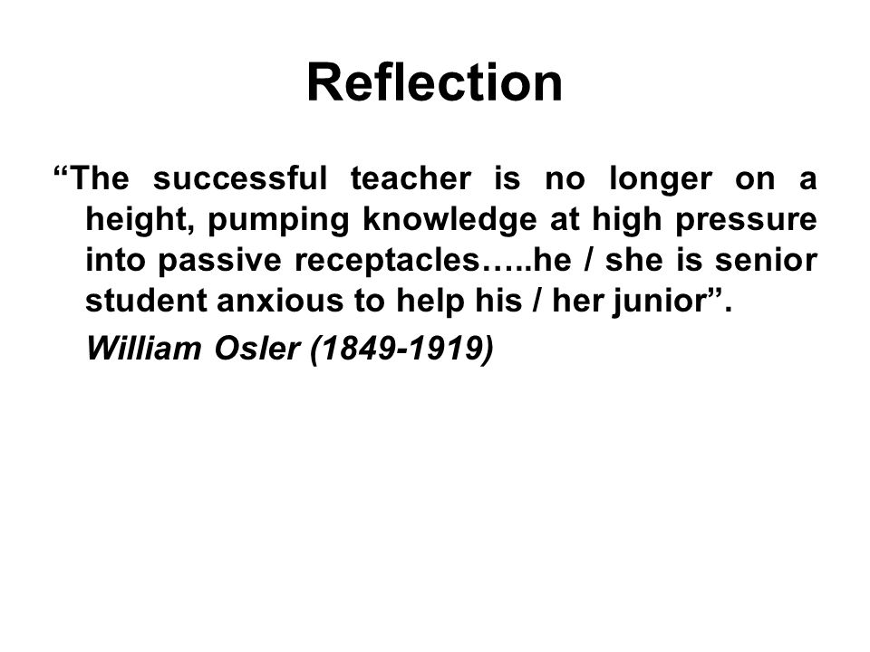 Reflection The successful teacher is no longer on a height, pumping knowledge at high pressure into passive receptacles…..he / she is senior student anxious to help his / her junior .