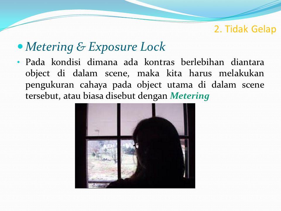 2. Tidak Gelap  Metering & Exposure Lock • Pada kondisi dimana ada kontras berlebihan diantara object di dalam scene, maka kita harus melakukan pengu
