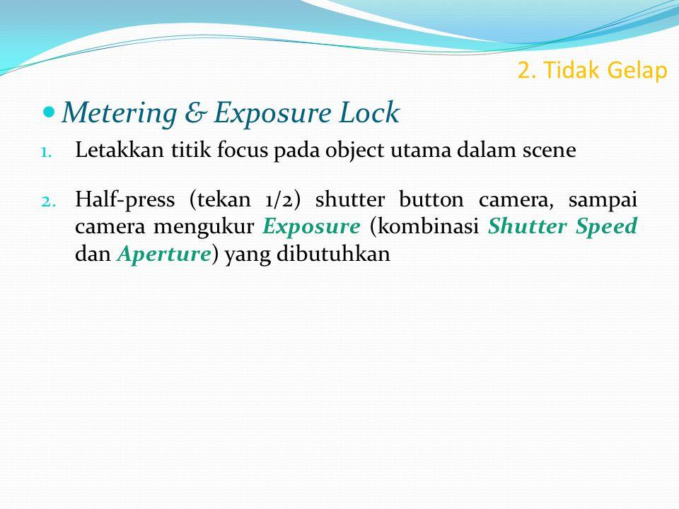 2. Tidak Gelap  Metering & Exposure Lock 1. Letakkan titik focus pada object utama dalam scene 2. Half-press (tekan 1/2) shutter button camera, sampa
