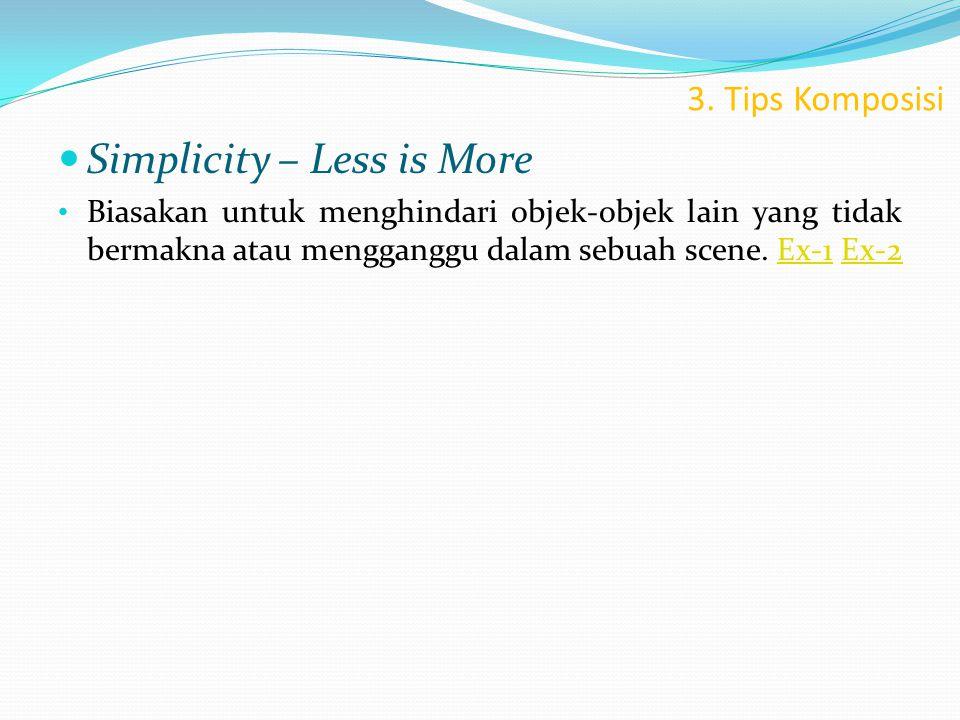 3. Tips Komposisi  Simplicity – Less is More • Biasakan untuk menghindari objek-objek lain yang tidak bermakna atau mengganggu dalam sebuah scene. Ex