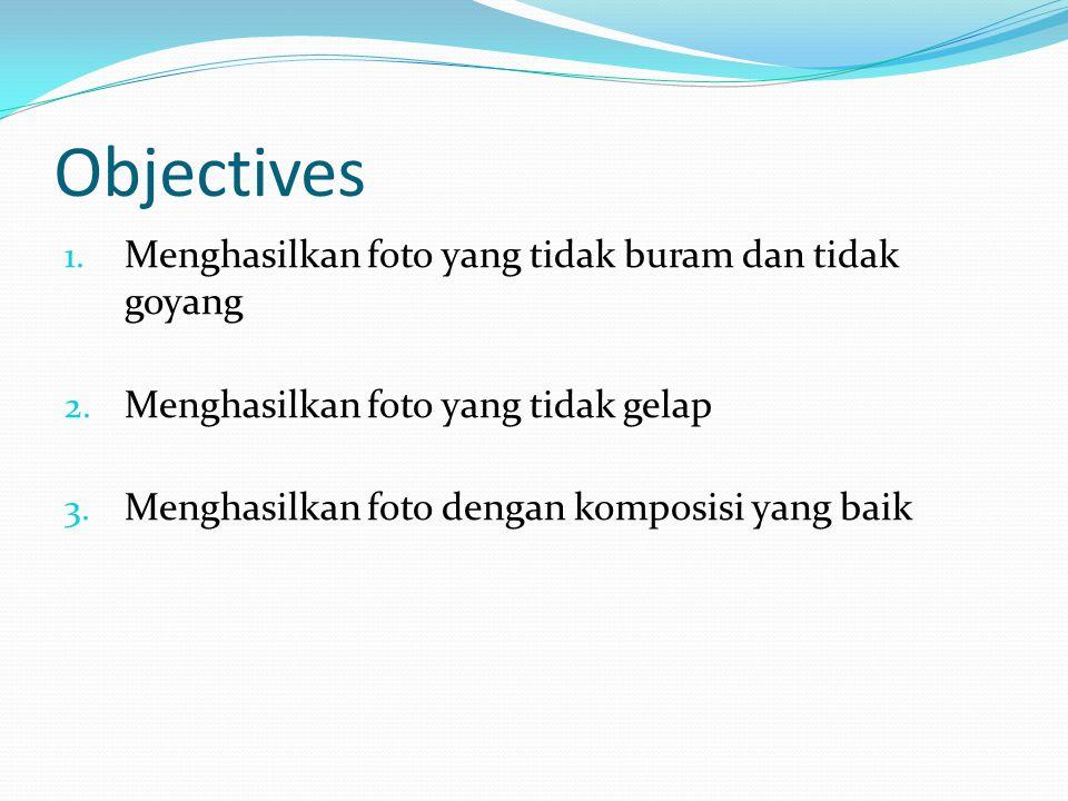 Objectives 1. Menghasilkan foto yang tidak buram dan tidak goyang 2. Menghasilkan foto yang tidak gelap 3. Menghasilkan foto dengan komposisi yang bai