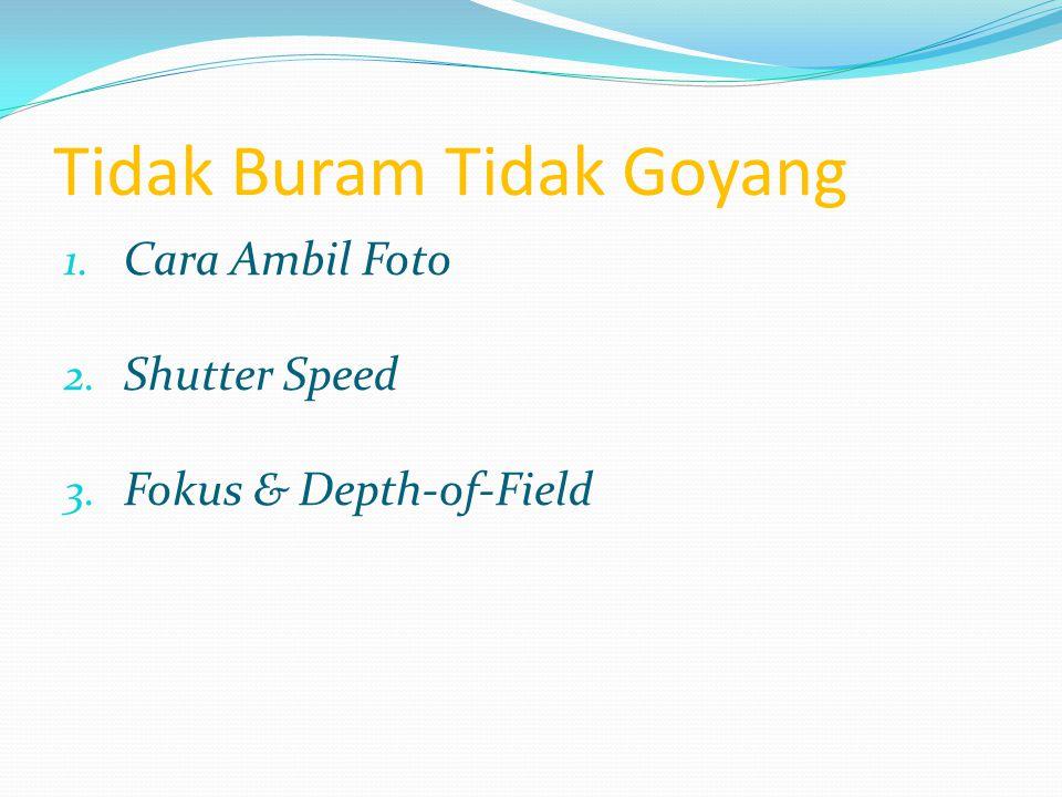 Tidak Buram Tidak Goyang 1. Cara Ambil Foto 2. Shutter Speed 3. Fokus & Depth-of-Field