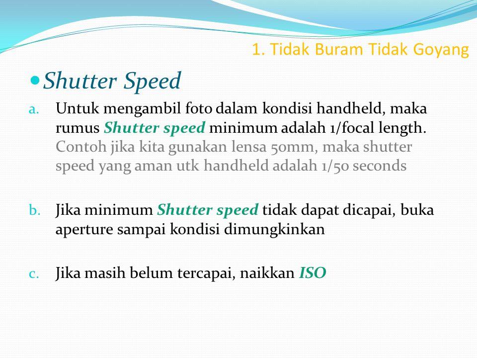 1. Tidak Buram Tidak Goyang  Shutter Speed a. Untuk mengambil foto dalam kondisi handheld, maka rumus Shutter speed minimum adalah 1/focal length. Co