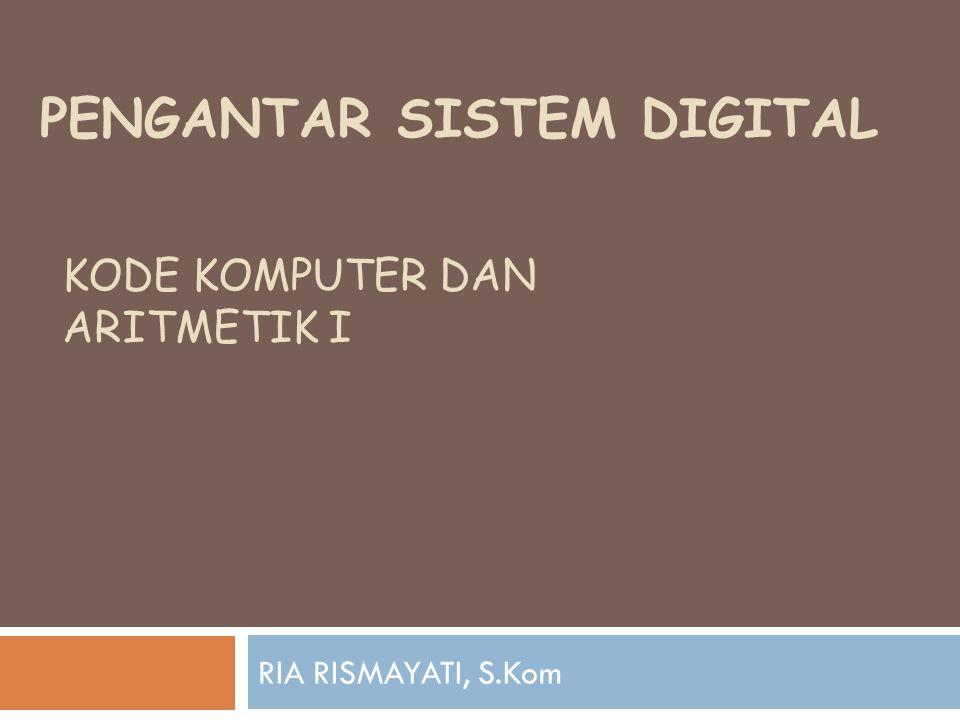 PENGANTAR SISTEM DIGITAL RIA RISMAYATI, S.Kom KODE KOMPUTER DAN ARITMETIK I