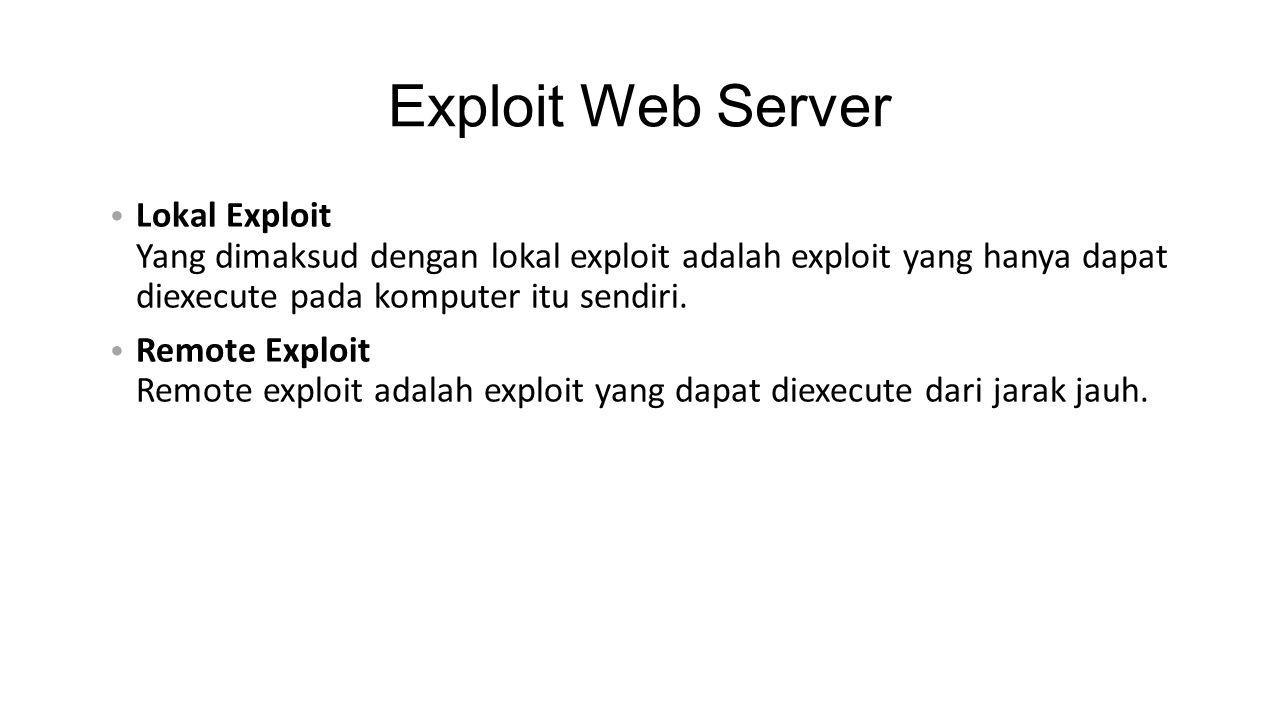 Exploit Web Server • Lokal Exploit Yang dimaksud dengan lokal exploit adalah exploit yang hanya dapat diexecute pada komputer itu sendiri. • Remote Ex