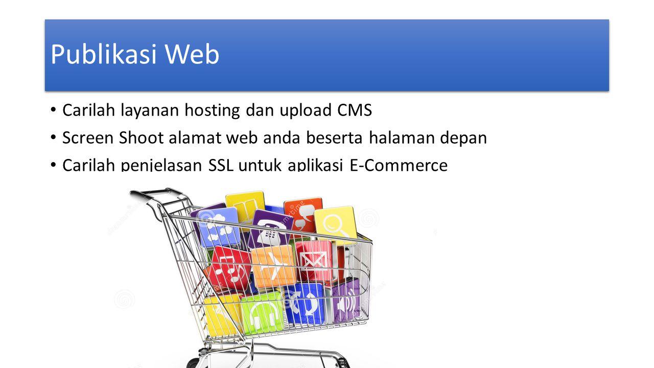 Publikasi Web • Carilah layanan hosting dan upload CMS • Screen Shoot alamat web anda beserta halaman depan • Carilah penjelasan SSL untuk aplikasi E-Commerce