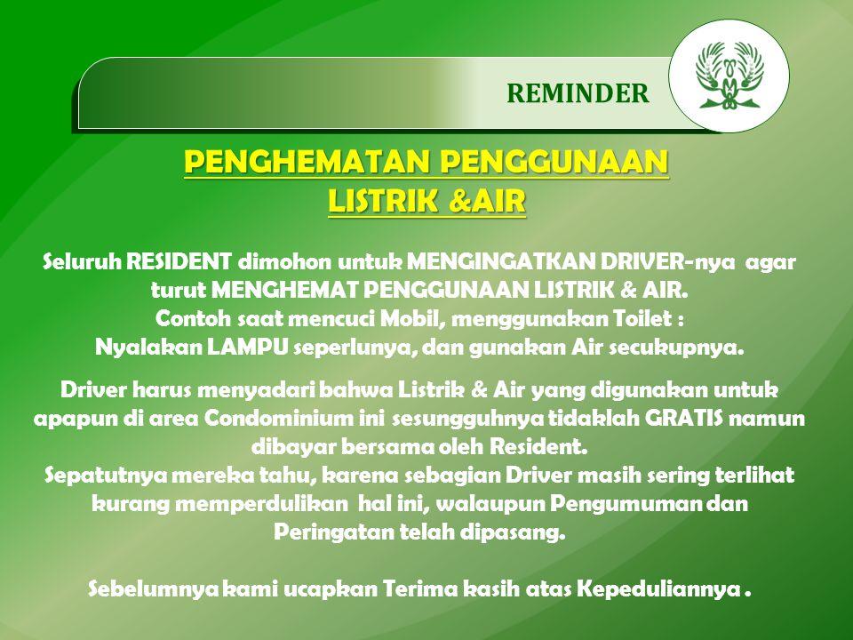.…………… REMINDER PENGHEMATAN PENGGUNAAN LISTRIK &AIR Seluruh RESIDENT dimohon untuk MENGINGATKAN DRIVER-nya agar turut MENGHEMAT PENGGUNAAN LISTRIK & AIR.