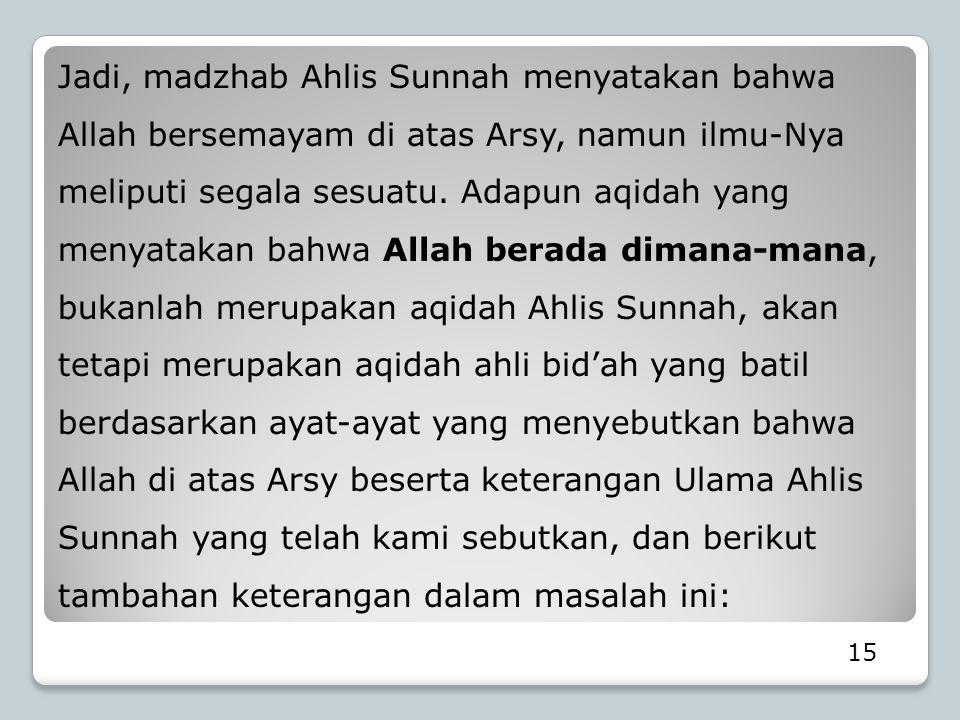 15 Jadi, madzhab Ahlis Sunnah menyatakan bahwa Allah bersemayam di atas Arsy, namun ilmu-Nya meliputi segala sesuatu. Adapun aqidah yang menyatakan ba