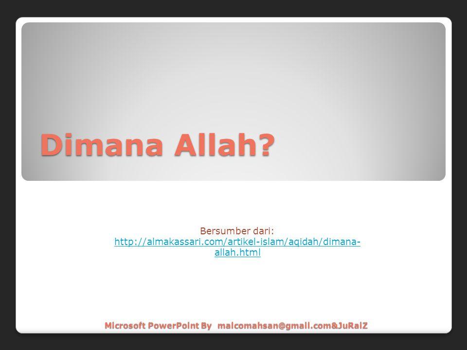 Dimana Allah? Bersumber dari: http://almakassari.com/artikel-islam/aqidah/dimana- allah.html Microsoft PowerPoint By malcomahsan@gmail.com&JuRaiZ