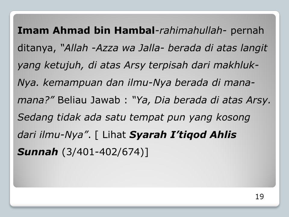 "19 Imam Ahmad bin Hambal-rahimahullah- pernah ditanya, ""Allah -Azza wa Jalla- berada di atas langit yang ketujuh, di atas Arsy terpisah dari makhluk-"