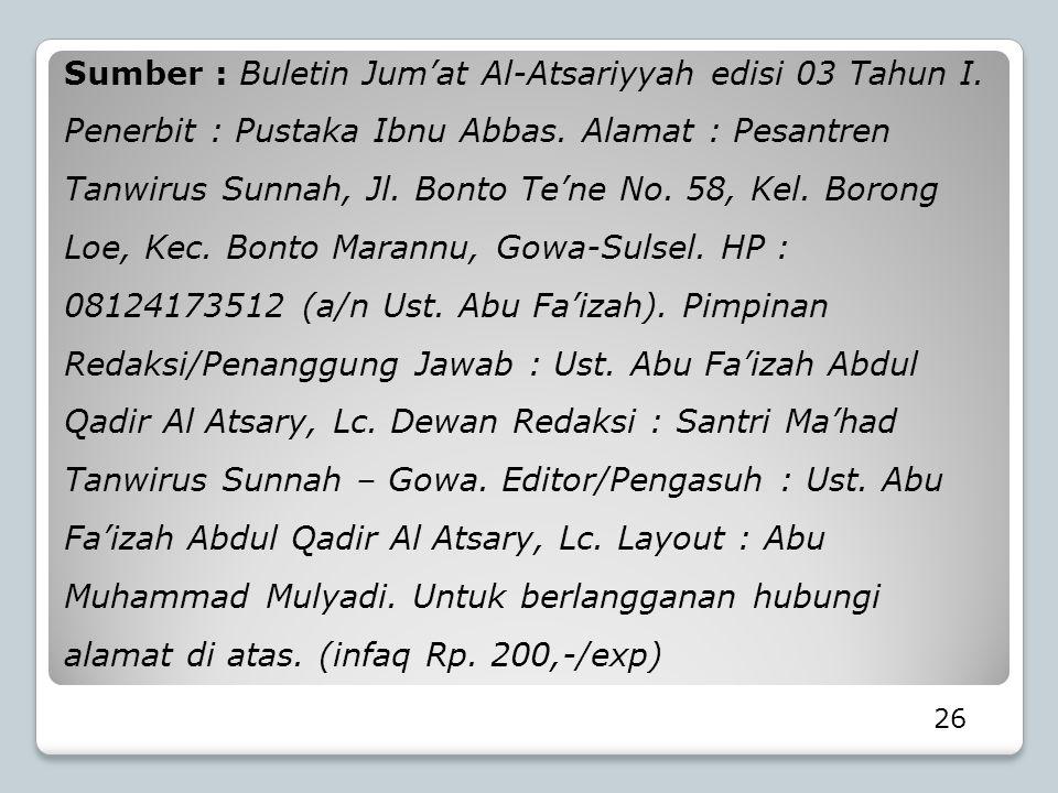 26 Sumber : Buletin Jum'at Al-Atsariyyah edisi 03 Tahun I. Penerbit : Pustaka Ibnu Abbas. Alamat : Pesantren Tanwirus Sunnah, Jl. Bonto Te'ne No. 58,
