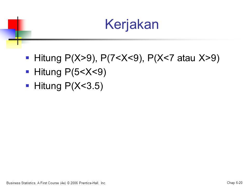 Kerjakan  Hitung P(X>9), P(7 9)  Hitung P(5<X<9)  Hitung P(X<3.5) Business Statistics, A First Course (4e) © 2006 Prentice-Hall, Inc.