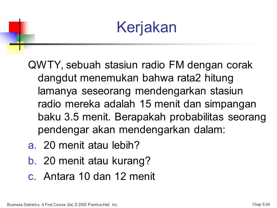 Kerjakan QWTY, sebuah stasiun radio FM dengan corak dangdut menemukan bahwa rata2 hitung lamanya seseorang mendengarkan stasiun radio mereka adalah 15 menit dan simpangan baku 3.5 menit.