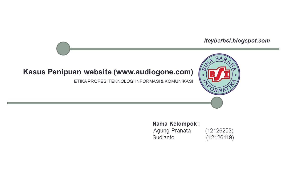Kasus Penipuan website (www.audiogone.com) ETIKA PROFESI TEKNOLOGI INFORMASI & KOMUNIKASI Nama Kelompok : Agung Pranata (12126253) Sudianto (12126119) itcyberbsi.blogspot.com