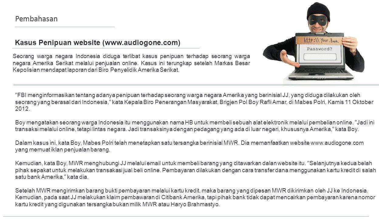Kasus Penipuan website (www.audiogone.com) FBI menginformasikan tentang adanya penipuan terhadap seorang warga negara Amerika yang berinisial JJ, yang diduga dilakukan oleh seorang yang berasal dari Indonesia, kata Kepala Biro Penerangan Masyarakat, Brigjen Pol Boy Rafli Amar, di Mabes Polri, Kamis 11 Oktober 2012.