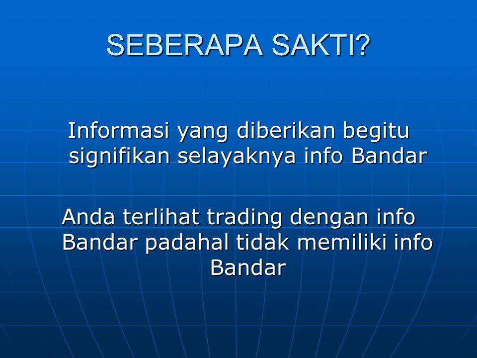 SEBERAPA SAKTI? Informasi yang diberikan begitu signifikan selayaknya info Bandar Anda terlihat trading dengan info Bandar padahal tidak memiliki info