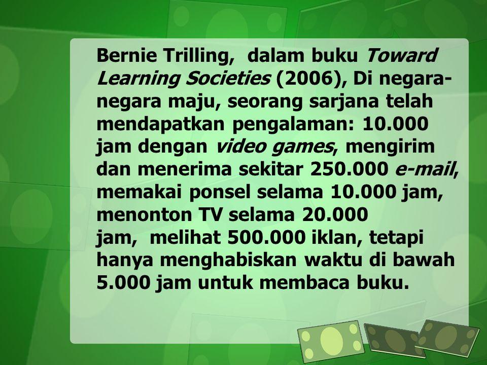 Bernie Trilling, dalam buku Toward Learning Societies (2006), Di negara- negara maju, seorang sarjana telah mendapatkan pengalaman: 10.000 jam dengan