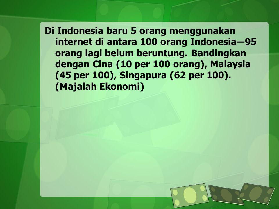 Di Indonesia baru 5 orang menggunakan internet di antara 100 orang Indonesia―95 orang lagi belum beruntung. Bandingkan dengan Cina (10 per 100 orang),