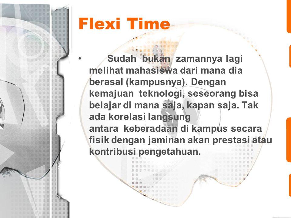 Flexi Time •Sudah bukan zamannya lagi melihat mahasiswa dari mana dia berasal (kampusnya). Dengan kemajuan teknologi, seseorang bisa belajar di mana s