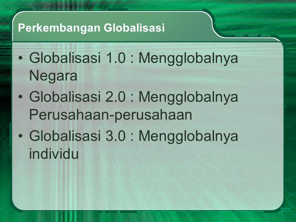 Perkembangan Globalisasi •Globalisasi 1.0 : Mengglobalnya Negara •Globalisasi 2.0 : Mengglobalnya Perusahaan-perusahaan •Globalisasi 3.0 : Mengglobaln