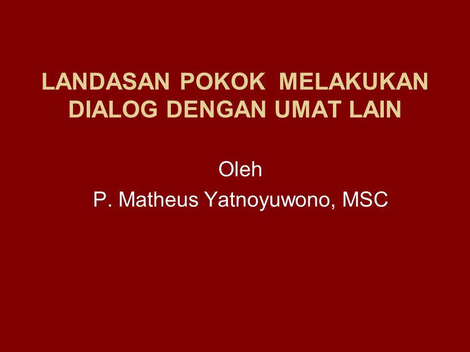 LANDASAN POKOK MELAKUKAN DIALOG DENGAN UMAT LAIN Oleh P. Matheus Yatnoyuwono, MSC