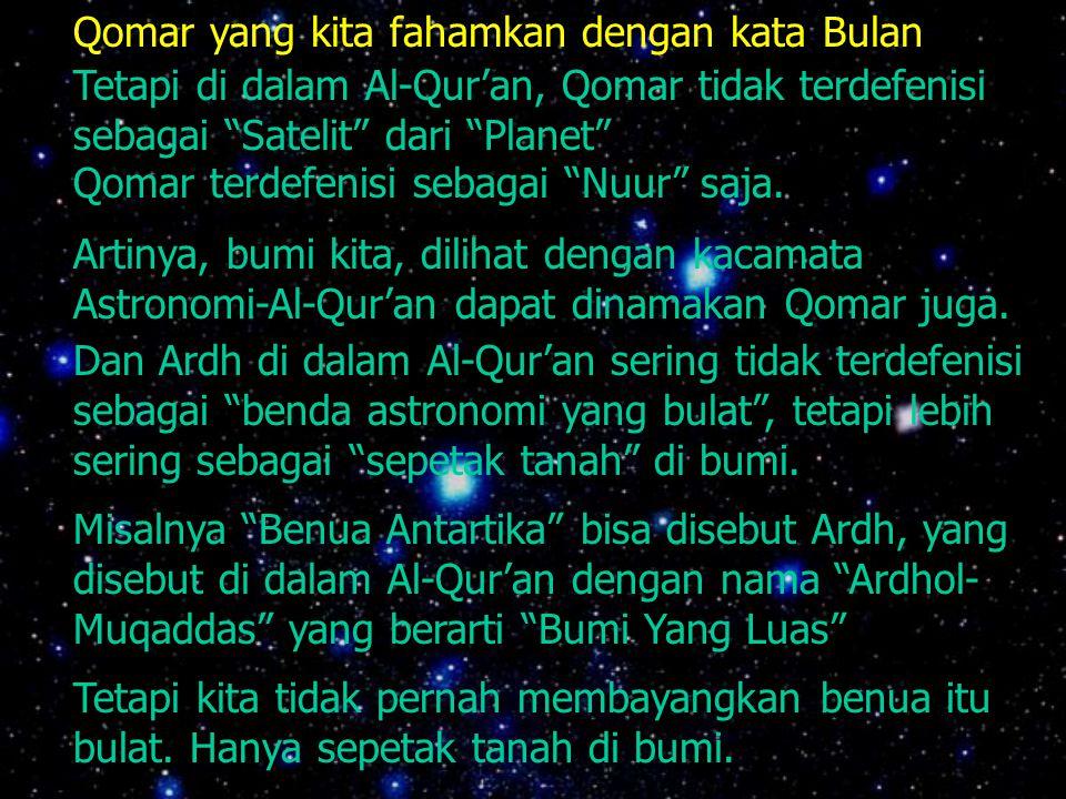 Qomar yang kita fahamkan dengan kata Bulan Tetapi di dalam Al-Qur'an, Qomar tidak terdefenisi sebagai Satelit dari Planet Qomar terdefenisi sebagai Nuur saja.