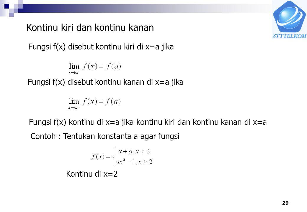 29 Kontinu kiri dan kontinu kanan Fungsi f(x) disebut kontinu kiri di x=a jika Fungsi f(x) disebut kontinu kanan di x=a jika Fungsi f(x) kontinu di x=a jika kontinu kiri dan kontinu kanan di x=a Contoh : Tentukan konstanta a agar fungsi Kontinu di x=2