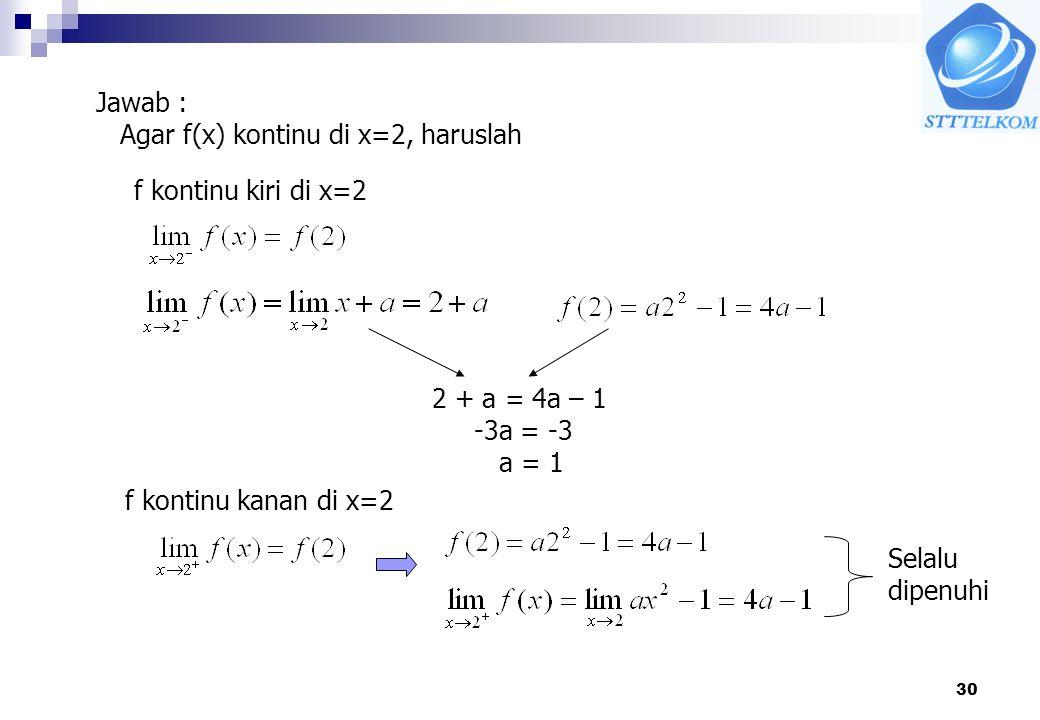 30 Jawab : Agar f(x) kontinu di x=2, haruslah f kontinu kiri di x=2 2 + a = 4a – 1 -3a = -3 a = 1 f kontinu kanan di x=2 Selalu dipenuhi