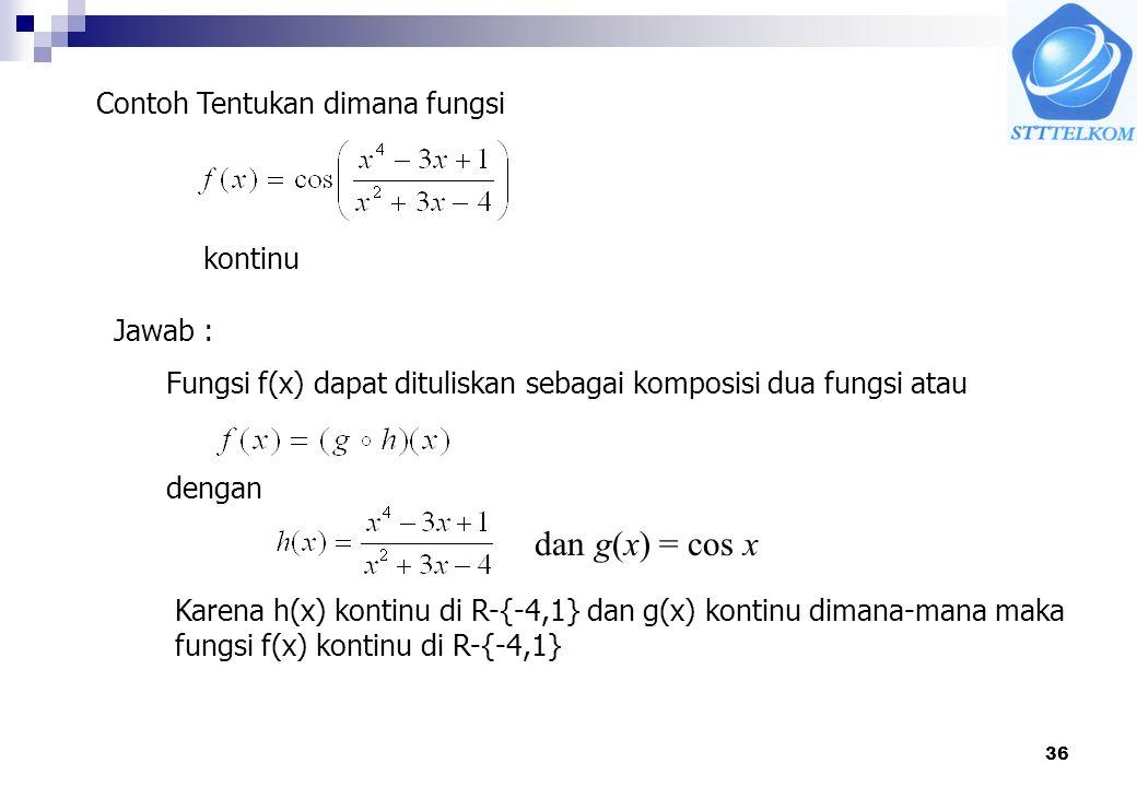 36 dan g(x) = cos x Contoh Tentukan dimana fungsi kontinu Jawab : Fungsi f(x) dapat dituliskan sebagai komposisi dua fungsi atau dengan Karena h(x) kontinu di R-{-4,1} dan g(x) kontinu dimana-mana maka fungsi f(x) kontinu di R-{-4,1}