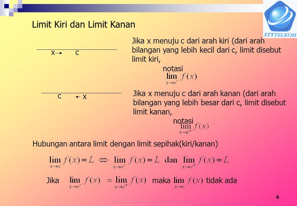 6 Limit Kiri dan Limit Kanan cx Jika x menuju c dari arah kiri (dari arah bilangan yang lebih kecil dari c, limit disebut limit kiri, Jika x menuju c