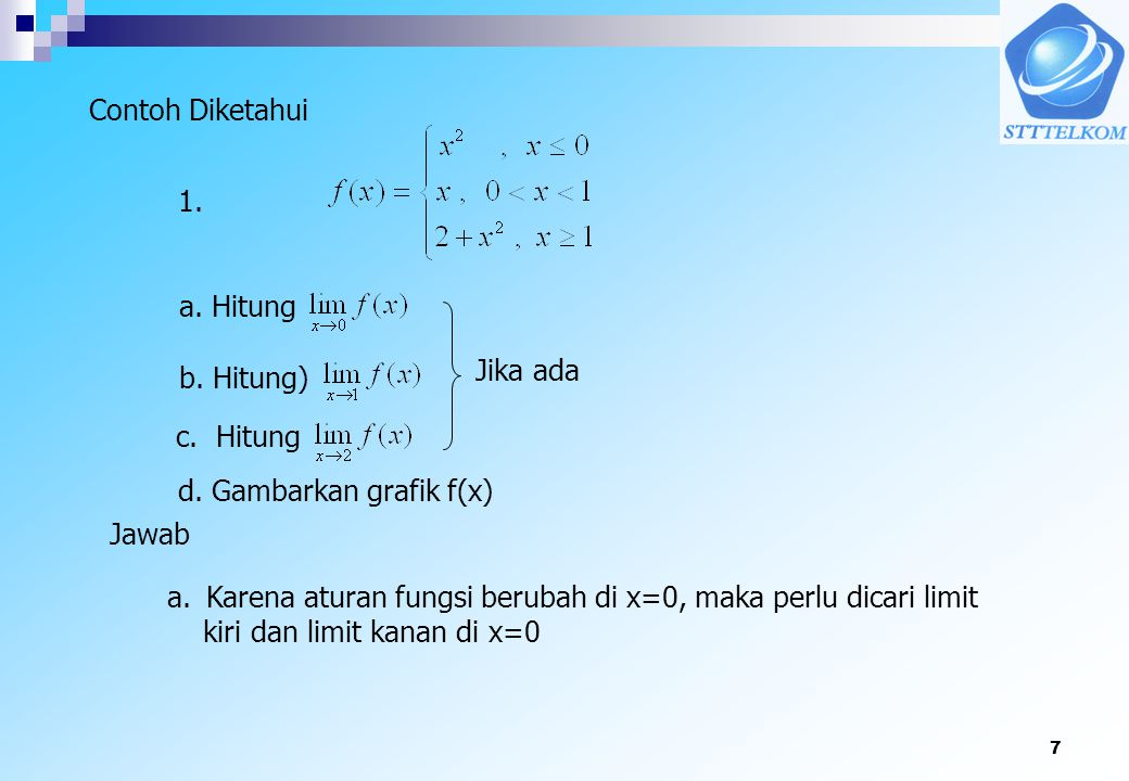 7 Contoh Diketahui a. Hitung d. Gambarkan grafik f(x) Jawab a.Karena aturan fungsi berubah di x=0, maka perlu dicari limit kiri dan limit kanan di x=0