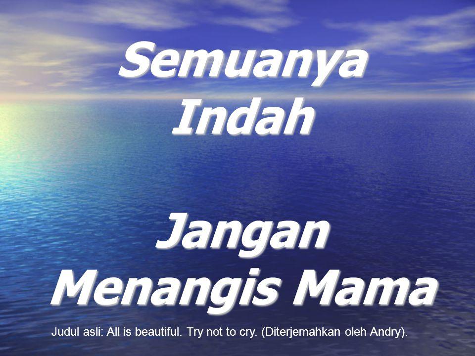 Semuanya Indah Jangan Menangis Mama Judul asli: All is beautiful. Try not to cry. (Diterjemahkan oleh Andry).
