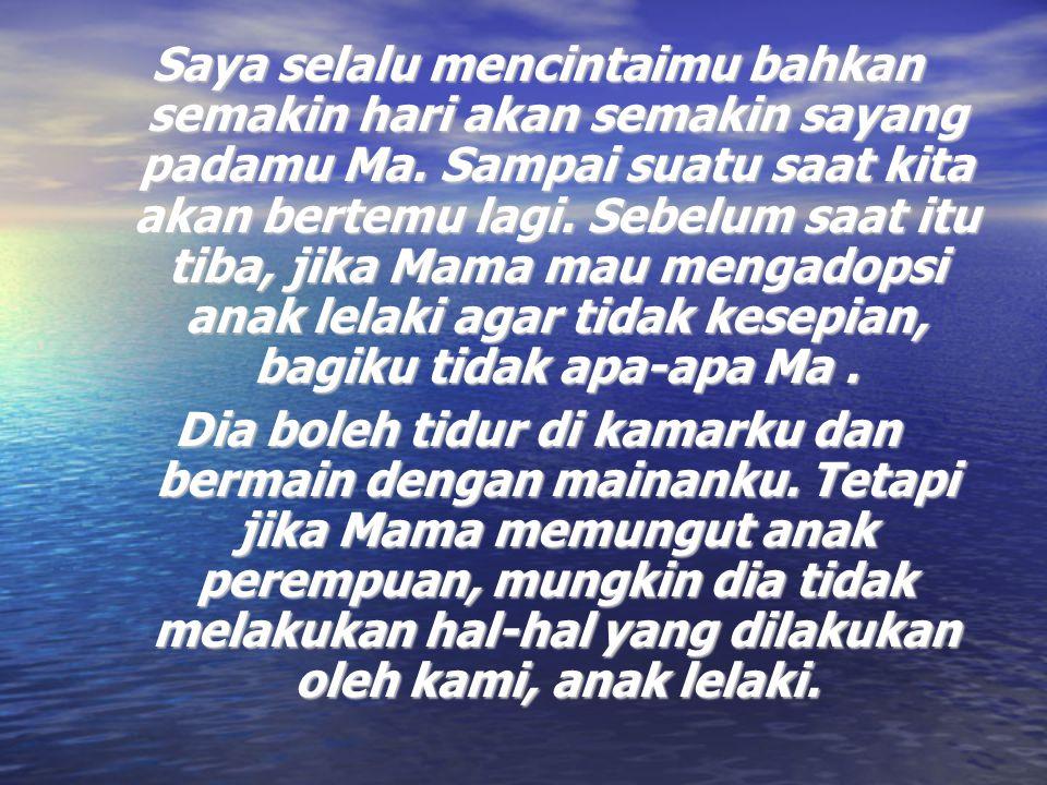 Saya selalu mencintaimu bahkan semakin hari akan semakin sayang padamu Ma. Sampai suatu saat kita akan bertemu lagi. Sebelum saat itu tiba, jika Mama