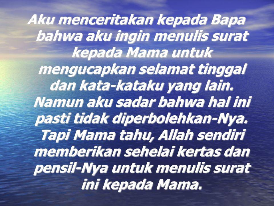 Aku menceritakan kepada Bapa bahwa aku ingin menulis surat kepada Mama untuk mengucapkan selamat tinggal dan kata-kataku yang lain. Namun aku sadar ba