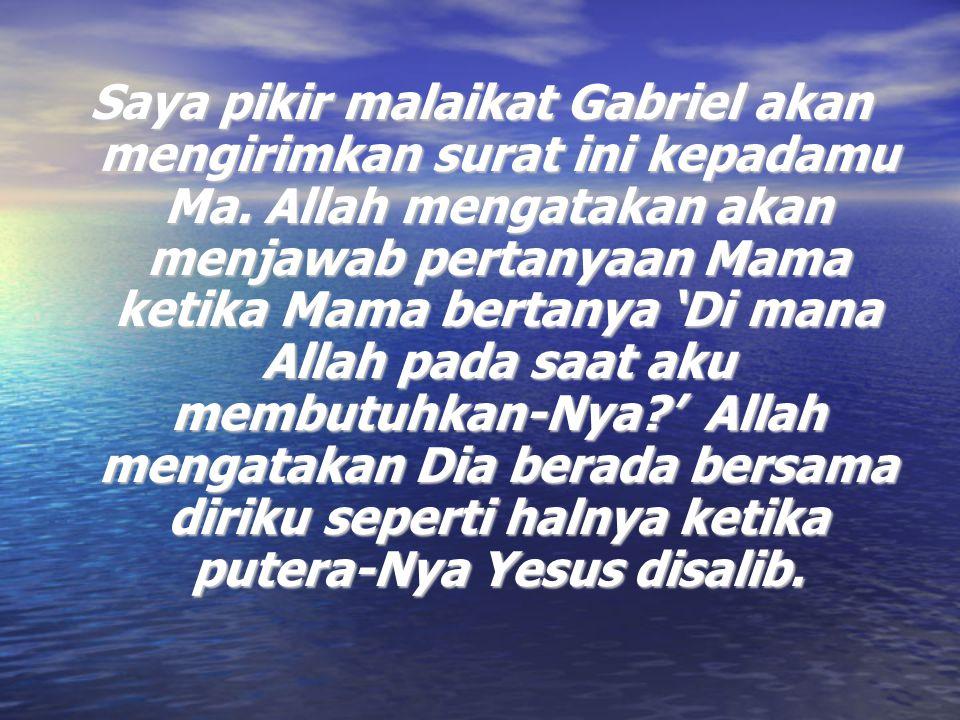 Saya pikir malaikat Gabriel akan mengirimkan surat ini kepadamu Ma. Allah mengatakan akan menjawab pertanyaan Mama ketika Mama bertanya 'Di mana Allah