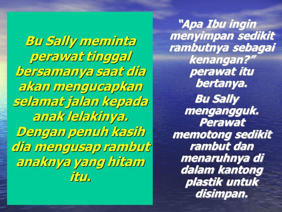 Bu Sally meminta perawat tinggal bersamanya saat dia akan mengucapkan selamat jalan kepada anak lelakinya. Dengan penuh kasih dia mengusap rambut anak