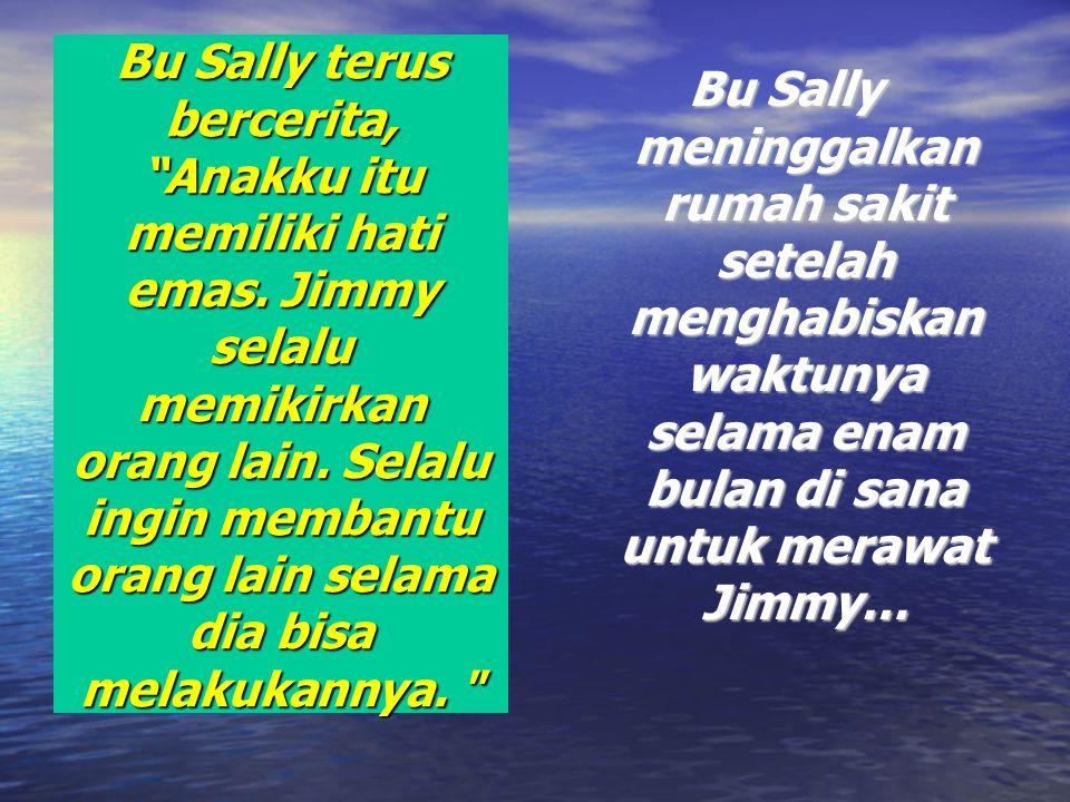 """Bu Sally terus bercerita, """"Anakku itu memiliki hati emas. Jimmy selalu memikirkan orang lain. Selalu ingin membantu orang lain selama dia bisa melakuk"""