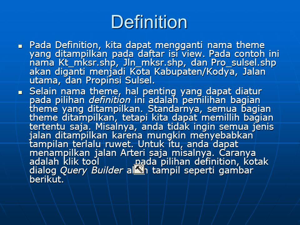 Definition  Pada Definition, kita dapat mengganti nama theme yang ditampilkan pada daftar isi view. Pada contoh ini nama Kt_mksr.shp, Jln_mksr.shp, d