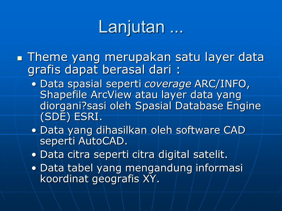 Lanjutan...  Theme yang merupakan satu layer data grafis dapat berasal dari : •Data spasial seperti coverage ARC/INFO, Shapefile ArcView atau layer d