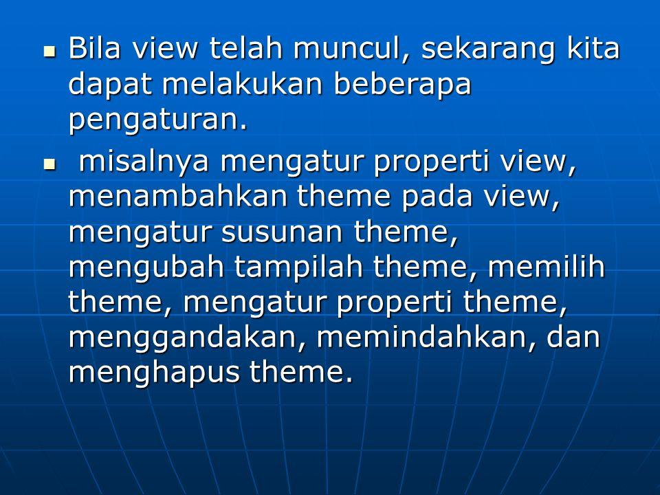  Bila view telah muncul, sekarang kita dapat melakukan beberapa pengaturan.  misalnya mengatur properti view, menambahkan theme pada view, mengatur