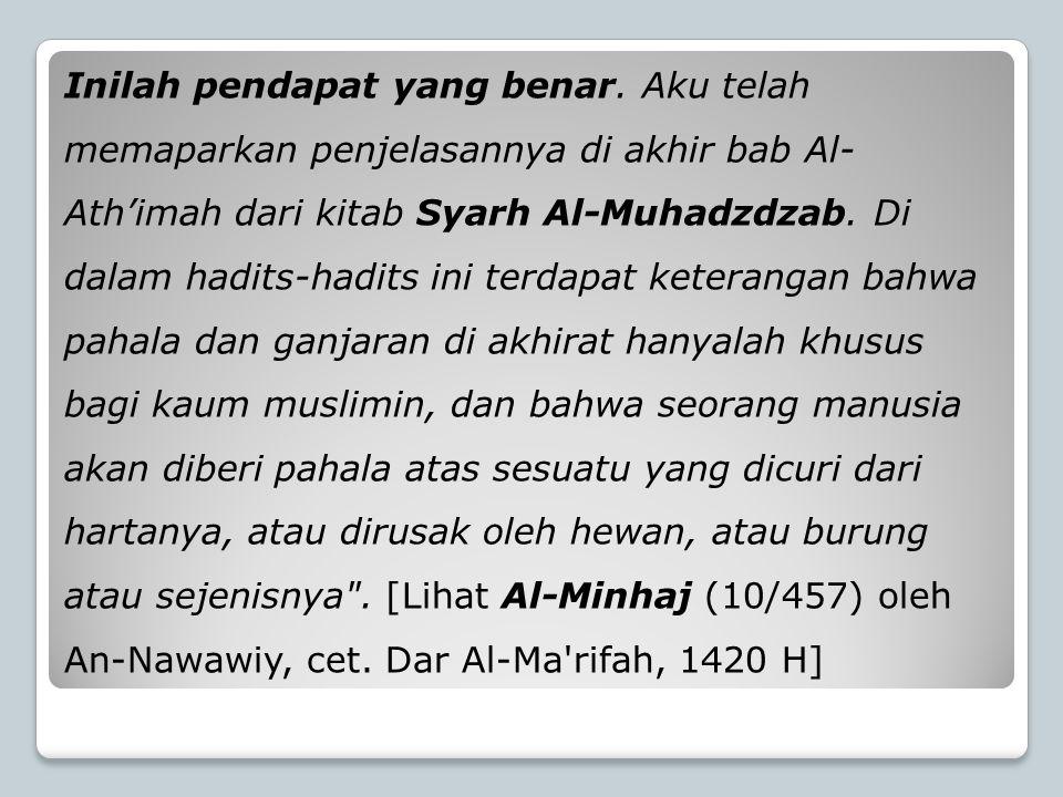 Inilah pendapat yang benar. Aku telah memaparkan penjelasannya di akhir bab Al- Ath'imah dari kitab Syarh Al-Muhadzdzab. Di dalam hadits-hadits ini te