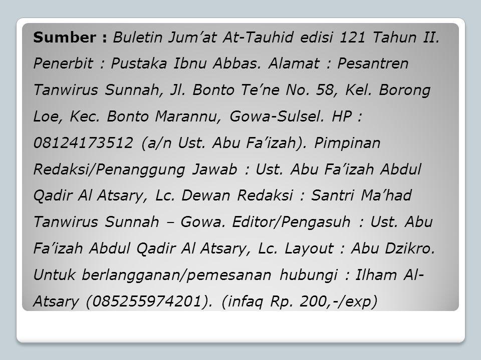 Sumber : Buletin Jum'at At-Tauhid edisi 121 Tahun II. Penerbit : Pustaka Ibnu Abbas. Alamat : Pesantren Tanwirus Sunnah, Jl. Bonto Te'ne No. 58, Kel.