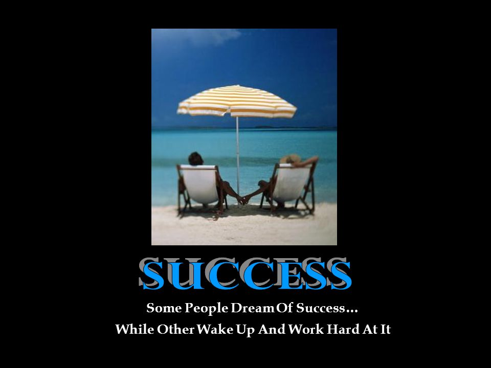 Some People Dream Of Success… While Other Wake Up And Work Hard At It