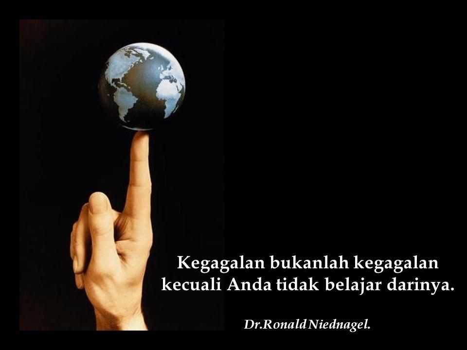 Kegagalan bukanlah kegagalan kecuali Anda tidak belajar darinya. Dr.Ronald Niednagel.