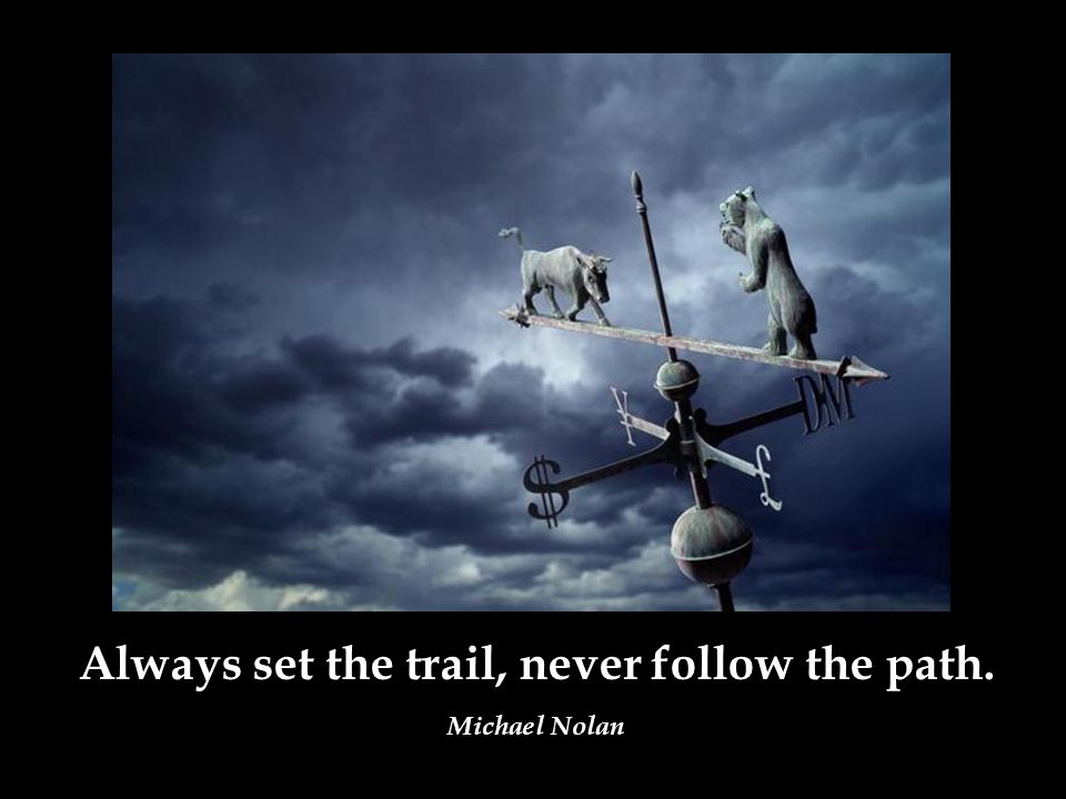 Always set the trail, never follow the path. Michael Nolan
