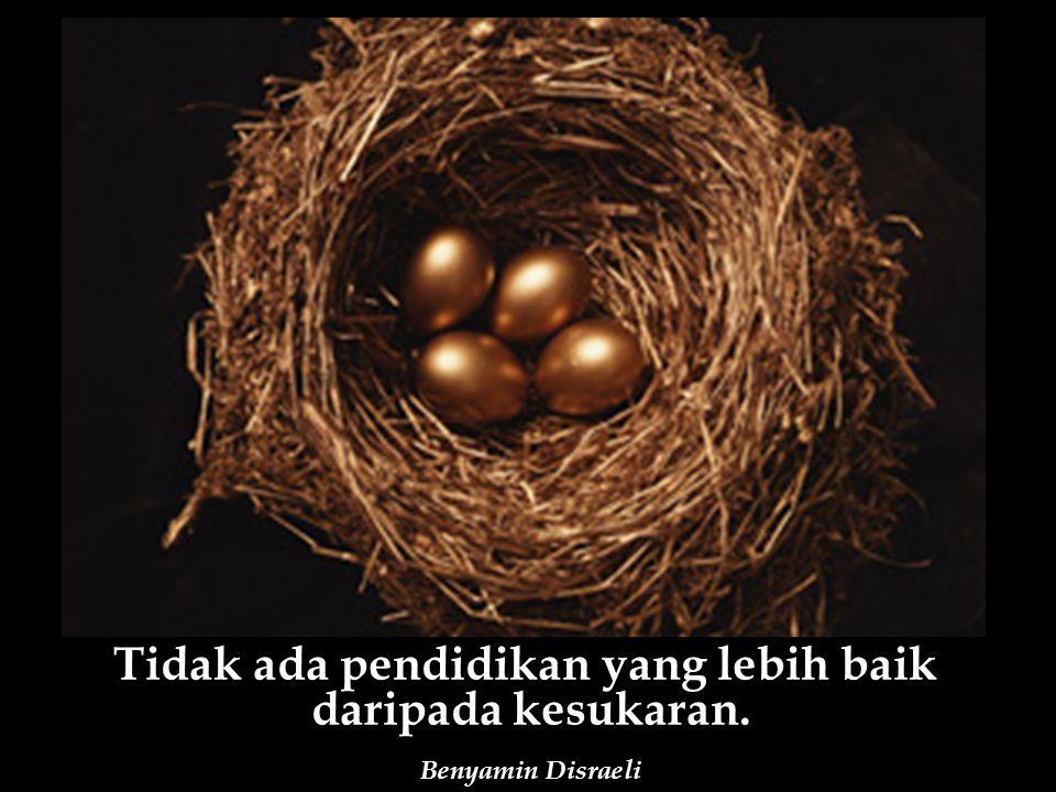 Tidak ada pendidikan yang lebih baik daripada kesukaran. Benyamin Disraeli