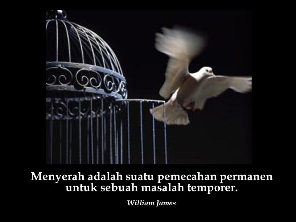Menyerah adalah suatu pemecahan permanen untuk sebuah masalah temporer. William James