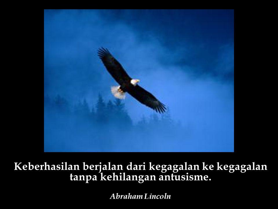 Keberhasilan berjalan dari kegagalan ke kegagalan tanpa kehilangan antusisme. Abraham Lincoln