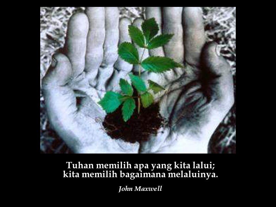Tuhan memilih apa yang kita lalui; kita memilih bagaimana melaluinya. John Maxwell